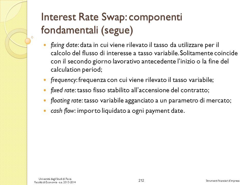 212 Università degli Studi di Pavia Facoltà di Economia - a.a. 2013-2014 Strumenti finanziari dimpresa Interest Rate Swap: componenti fondamentali (se