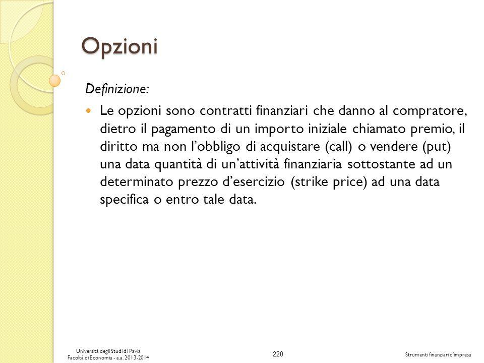 220 Università degli Studi di Pavia Facoltà di Economia - a.a. 2013-2014 Strumenti finanziari dimpresa Opzioni Definizione: Le opzioni sono contratti