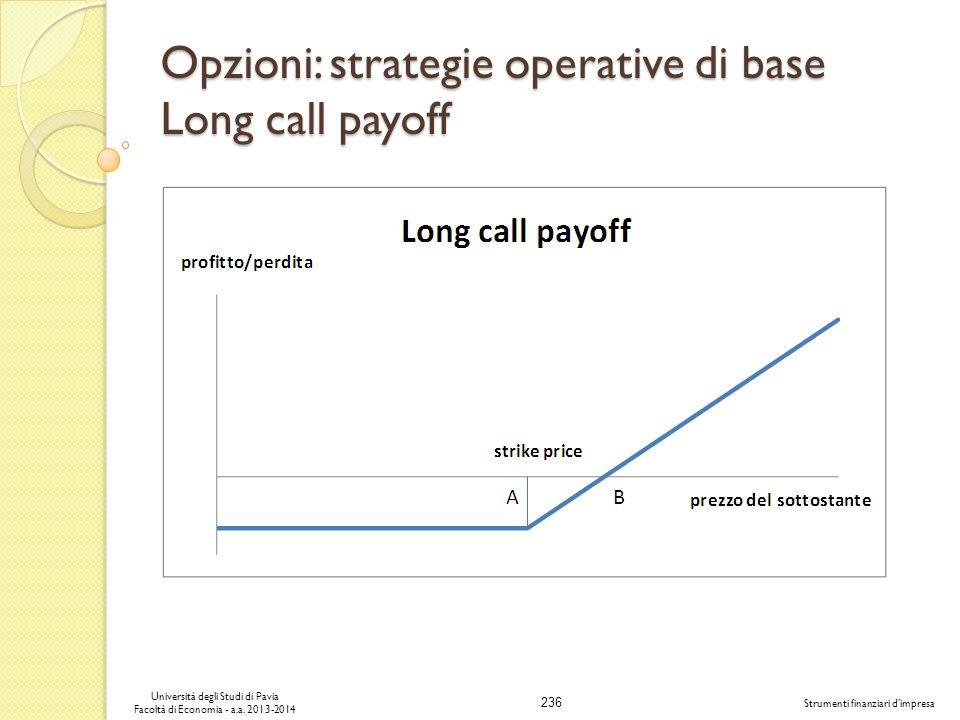236 Università degli Studi di Pavia Facoltà di Economia - a.a. 2013-2014 Strumenti finanziari dimpresa Opzioni: strategie operative di base Long call