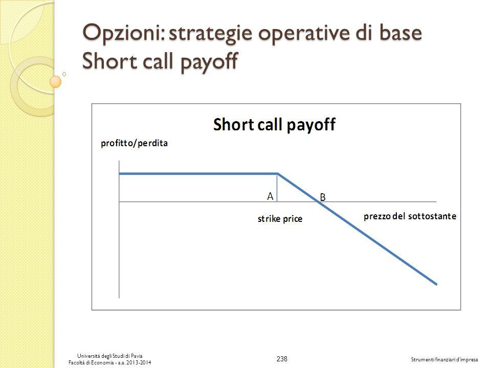 238 Università degli Studi di Pavia Facoltà di Economia - a.a. 2013-2014 Strumenti finanziari dimpresa Opzioni: strategie operative di base Short call