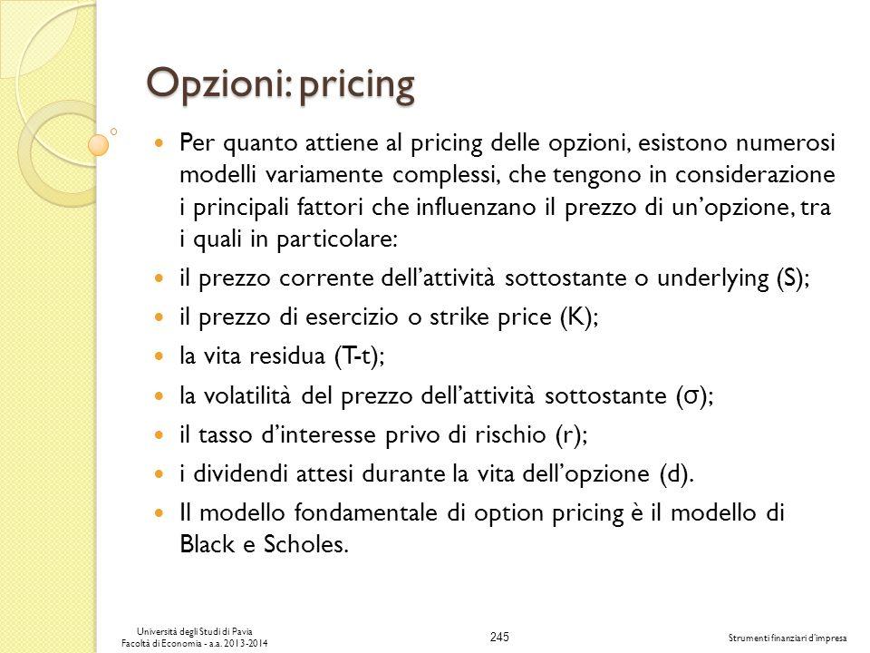 245 Università degli Studi di Pavia Facoltà di Economia - a.a. 2013-2014 Strumenti finanziari dimpresa Opzioni: pricing Per quanto attiene al pricing