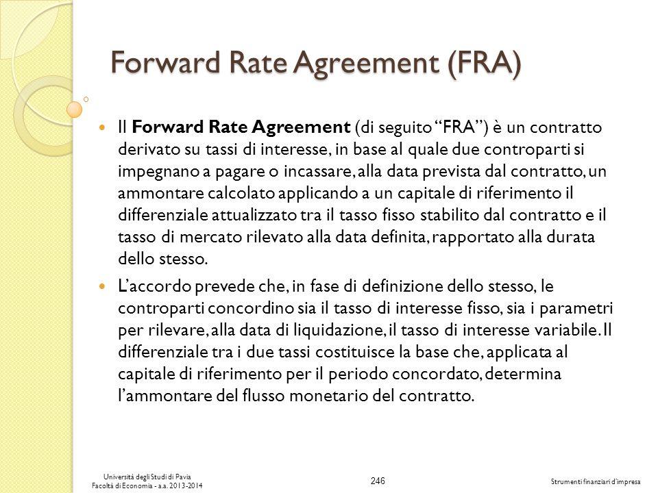 246 Università degli Studi di Pavia Facoltà di Economia - a.a. 2013-2014 Strumenti finanziari dimpresa Forward Rate Agreement (FRA) Il Forward Rate Ag