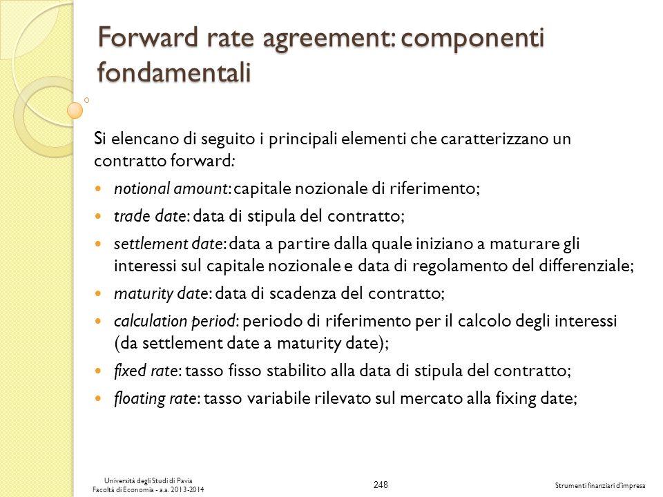 248 Università degli Studi di Pavia Facoltà di Economia - a.a. 2013-2014 Strumenti finanziari dimpresa Forward rate agreement: componenti fondamentali
