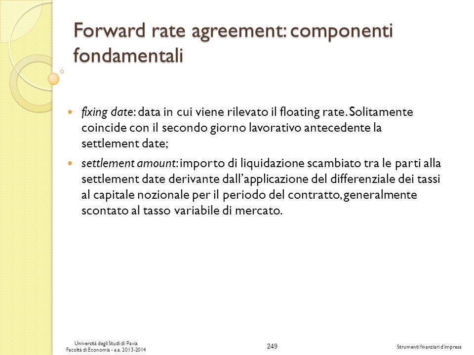 249 Università degli Studi di Pavia Facoltà di Economia - a.a. 2013-2014 Strumenti finanziari dimpresa Forward rate agreement: componenti fondamentali