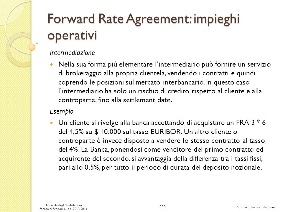 250 Università degli Studi di Pavia Facoltà di Economia - a.a. 2013-2014 Strumenti finanziari dimpresa Forward Rate Agreement: impieghi operativi Inte