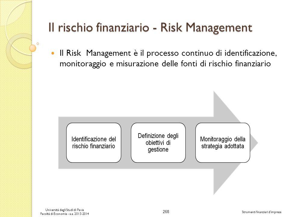 268 Università degli Studi di Pavia Facoltà di Economia - a.a. 2013-2014 Strumenti finanziari dimpresa Il rischio finanziario - Risk Management Il Ris