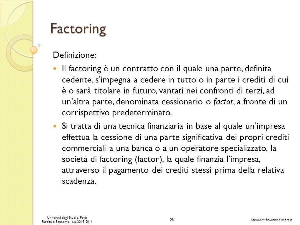 28 Università degli Studi di Pavia Facoltà di Economia - a.a. 2013-2014 Strumenti finanziari dimpresa Factoring Definizione: Il factoring è un contrat