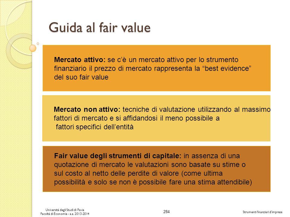 284 Università degli Studi di Pavia Facoltà di Economia - a.a. 2013-2014 Strumenti finanziari dimpresa Guida al fair value Mercato attivo: se cè un me