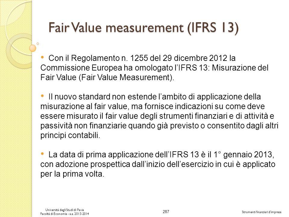 287 Università degli Studi di Pavia Facoltà di Economia - a.a. 2013-2014 Strumenti finanziari dimpresa Fair Value measurement (IFRS 13) Con il Regolam