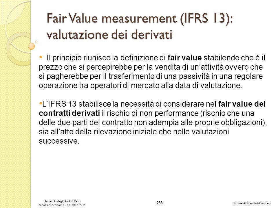 288 Università degli Studi di Pavia Facoltà di Economia - a.a. 2013-2014 Strumenti finanziari dimpresa Fair Value measurement (IFRS 13): valutazione d
