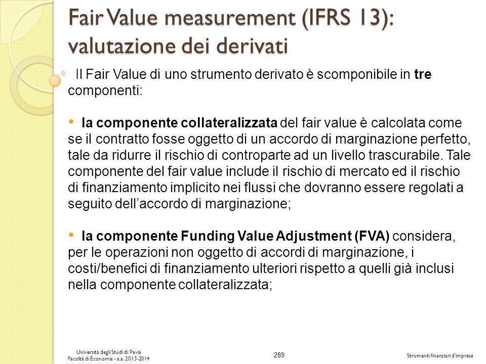 289 Università degli Studi di Pavia Facoltà di Economia - a.a. 2013-2014 Strumenti finanziari dimpresa Fair Value measurement (IFRS 13): valutazione d