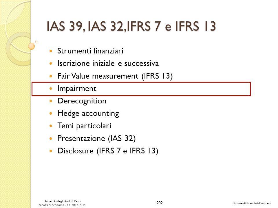 292 Università degli Studi di Pavia Facoltà di Economia - a.a. 2013-2014 Strumenti finanziari dimpresa IAS 39, IAS 32,IFRS 7 e IFRS 13 Strumenti finan