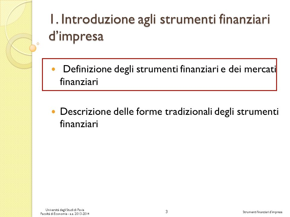 3 Università degli Studi di Pavia Facoltà di Economia - a.a. 2013-2014 Strumenti finanziari dimpresa 1. Introduzione agli strumenti finanziari dimpres