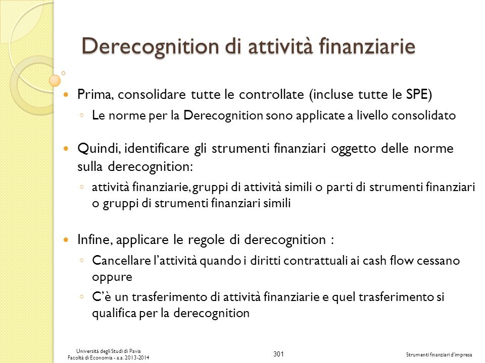 301 Università degli Studi di Pavia Facoltà di Economia - a.a. 2013-2014 Strumenti finanziari dimpresa Derecognition di attività finanziarie Prima, co