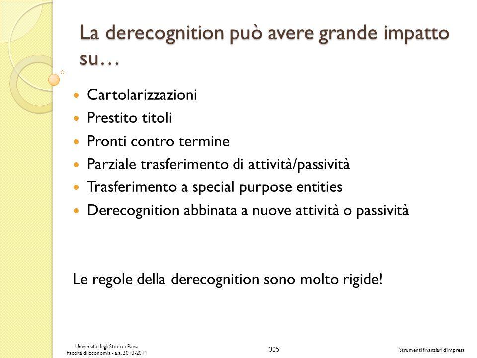 305 Università degli Studi di Pavia Facoltà di Economia - a.a. 2013-2014 Strumenti finanziari dimpresa La derecognition può avere grande impatto su… C