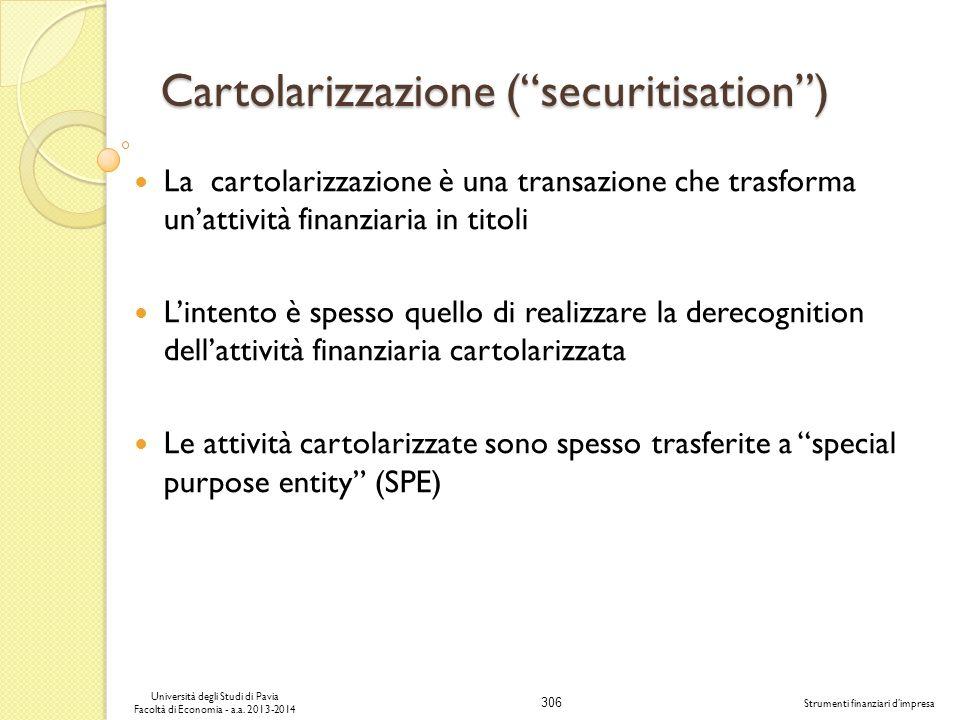 306 Università degli Studi di Pavia Facoltà di Economia - a.a. 2013-2014 Strumenti finanziari dimpresa Cartolarizzazione (securitisation) La cartolari