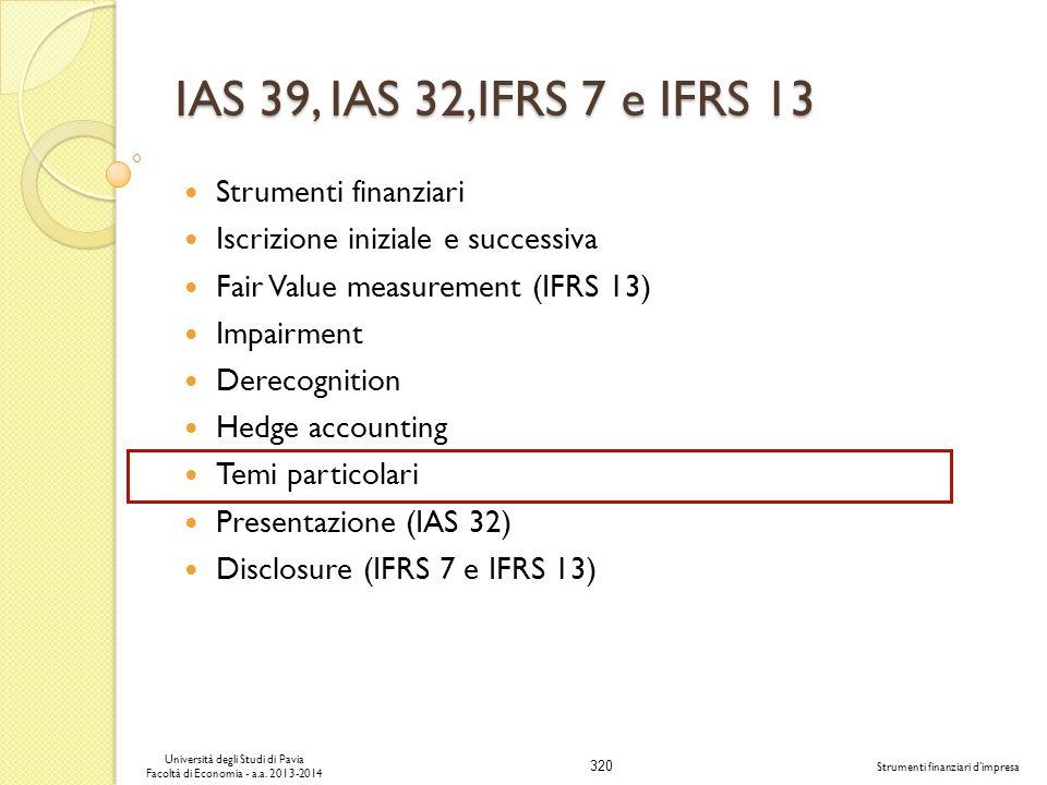 320 Università degli Studi di Pavia Facoltà di Economia - a.a. 2013-2014 Strumenti finanziari dimpresa IAS 39, IAS 32,IFRS 7 e IFRS 13 Strumenti finan