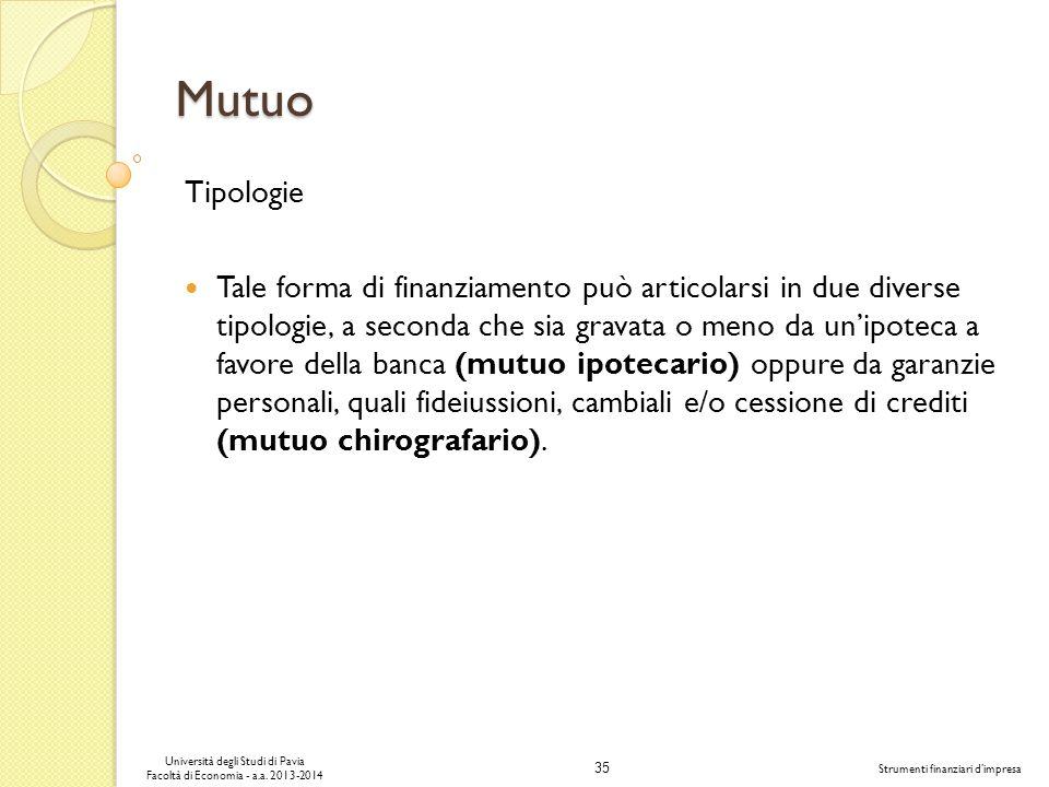 35 Università degli Studi di Pavia Facoltà di Economia - a.a. 2013-2014 Strumenti finanziari dimpresa Mutuo Tipologie Tale forma di finanziamento può