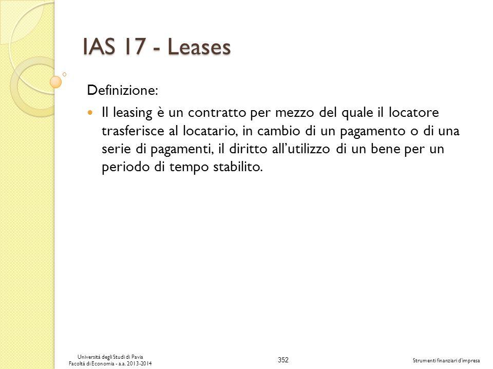 352 Università degli Studi di Pavia Facoltà di Economia - a.a. 2013-2014 Strumenti finanziari dimpresa IAS 17 - Leases Definizione: Il leasing è un co