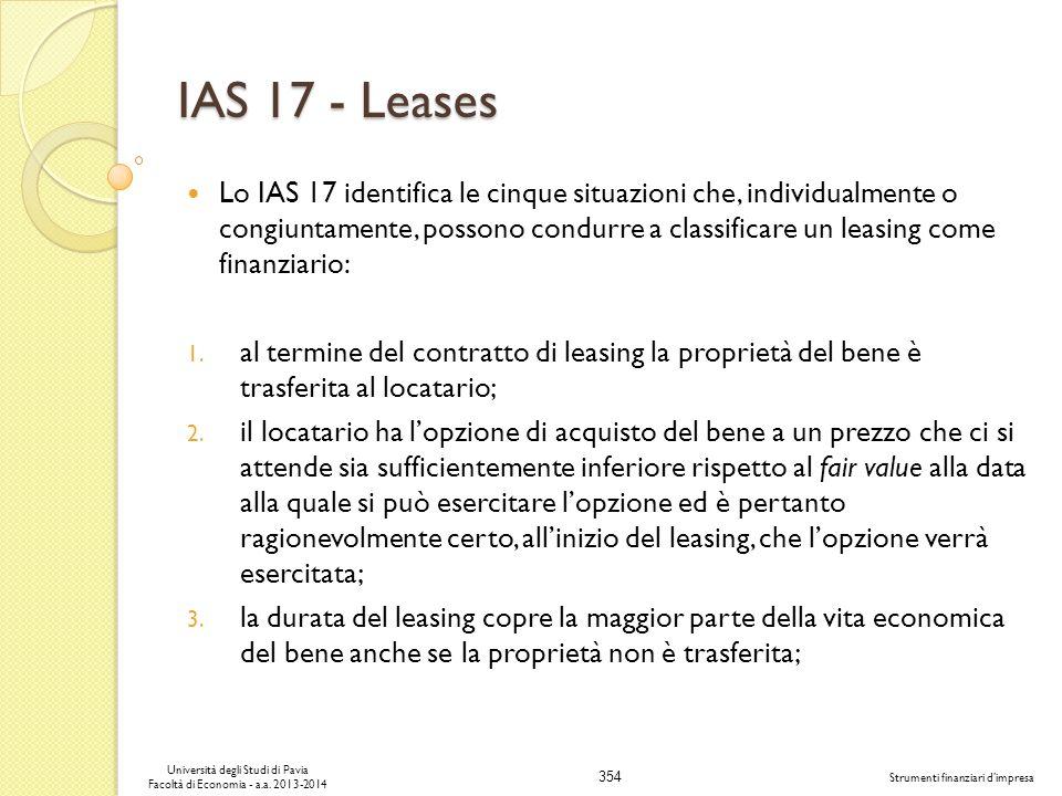 354 Università degli Studi di Pavia Facoltà di Economia - a.a. 2013-2014 Strumenti finanziari dimpresa IAS 17 - Leases Lo IAS 17 identifica le cinque