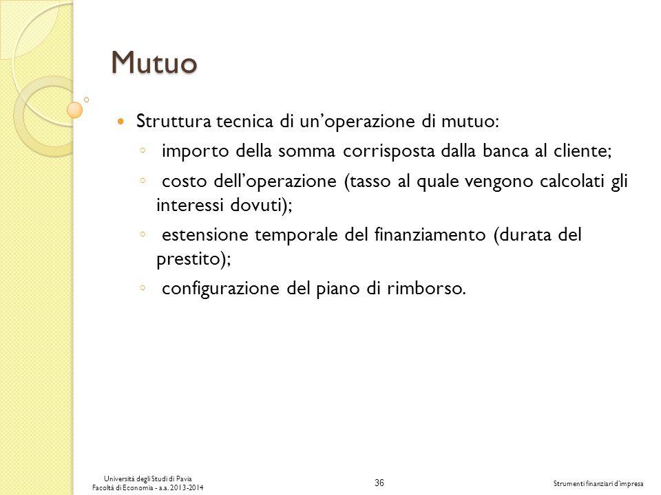 36 Università degli Studi di Pavia Facoltà di Economia - a.a. 2013-2014 Strumenti finanziari dimpresa Mutuo Struttura tecnica di unoperazione di mutuo