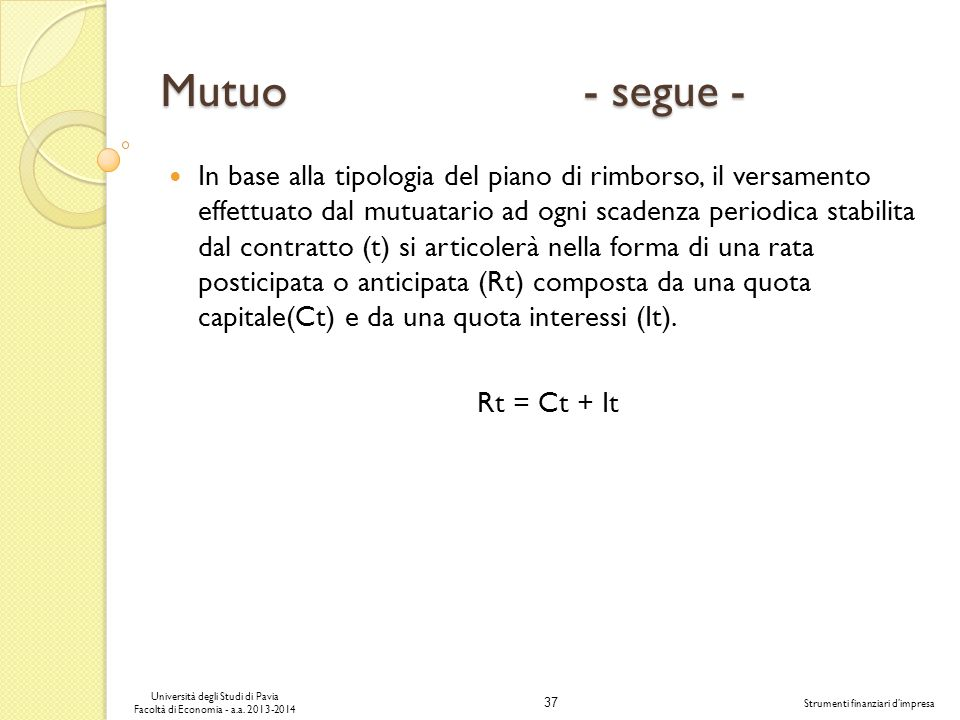 37 Università degli Studi di Pavia Facoltà di Economia - a.a. 2013-2014 Strumenti finanziari dimpresa Mutuo - segue - In base alla tipologia del piano