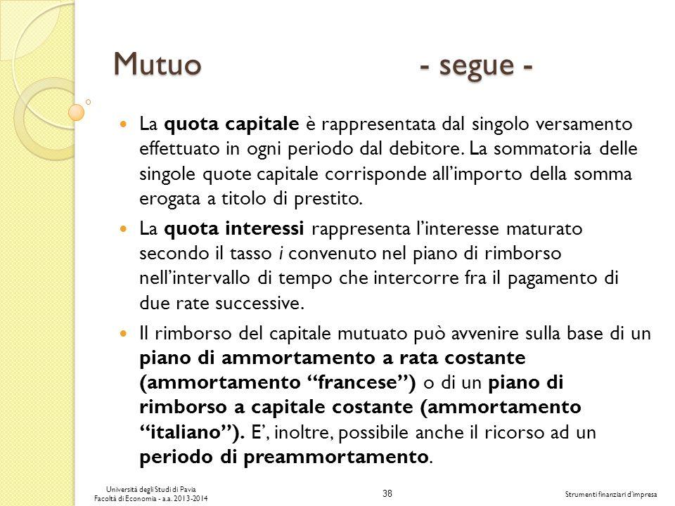 38 Università degli Studi di Pavia Facoltà di Economia - a.a. 2013-2014 Strumenti finanziari dimpresa Mutuo - segue - La quota capitale è rappresentat