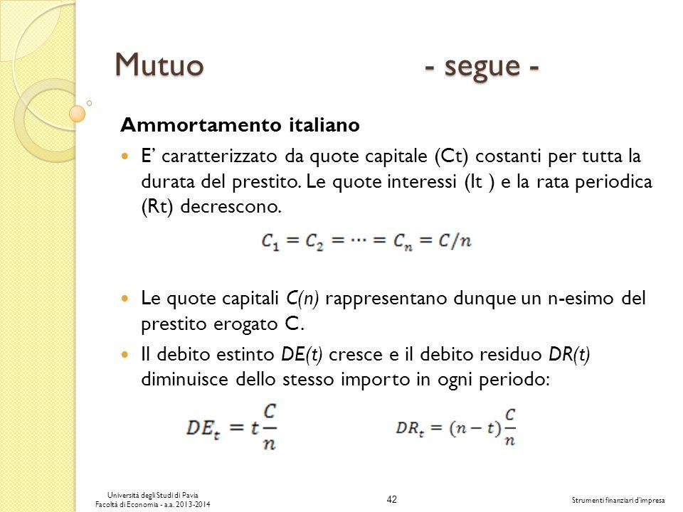 42 Università degli Studi di Pavia Facoltà di Economia - a.a. 2013-2014 Strumenti finanziari dimpresa Mutuo - segue - Ammortamento italiano E caratter