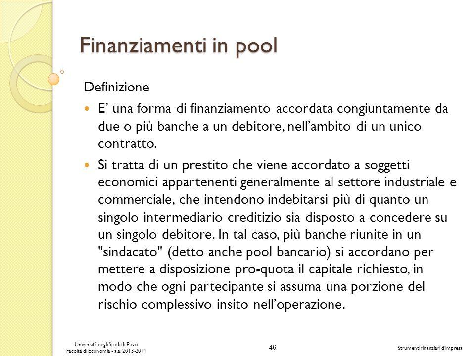 46 Università degli Studi di Pavia Facoltà di Economia - a.a. 2013-2014 Strumenti finanziari dimpresa Finanziamenti in pool Definizione E una forma di