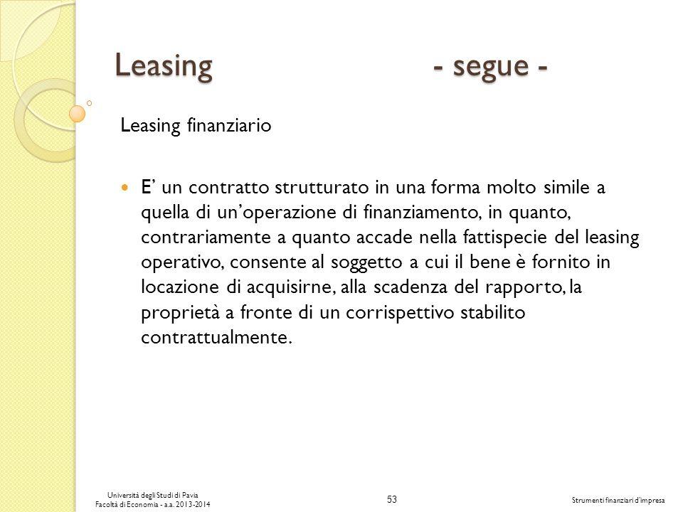 53 Università degli Studi di Pavia Facoltà di Economia - a.a. 2013-2014 Strumenti finanziari dimpresa Leasing - segue - Leasing finanziario E un contr