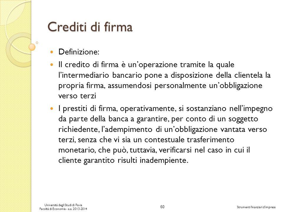 60 Università degli Studi di Pavia Facoltà di Economia - a.a. 2013-2014 Strumenti finanziari dimpresa Crediti di firma Definizione: Il credito di firm
