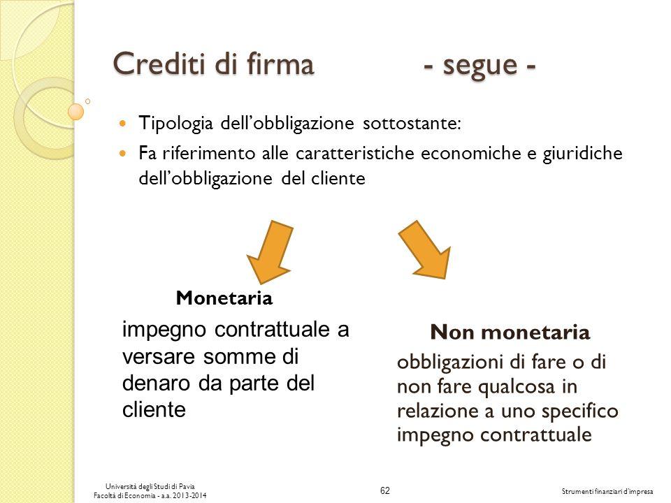 62 Università degli Studi di Pavia Facoltà di Economia - a.a. 2013-2014 Strumenti finanziari dimpresa Crediti di firma - segue - Tipologia dellobbliga