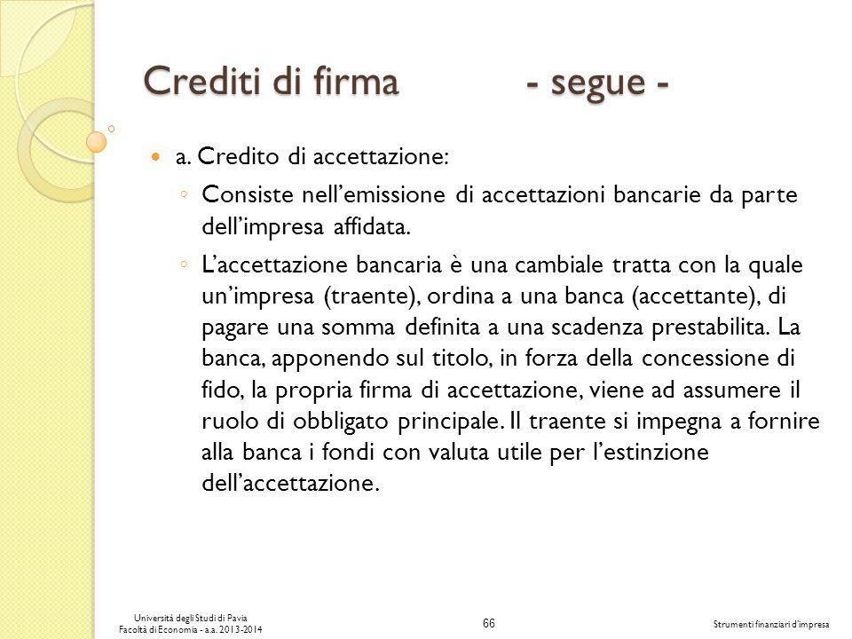 66 Università degli Studi di Pavia Facoltà di Economia - a.a. 2013-2014 Strumenti finanziari dimpresa Crediti di firma - segue - a. Credito di accetta