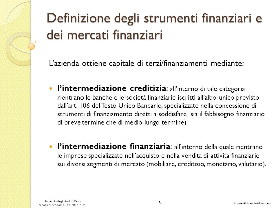 8 Università degli Studi di Pavia Facoltà di Economia - a.a. 2013-2014 Strumenti finanziari dimpresa Definizione degli strumenti finanziari e dei merc