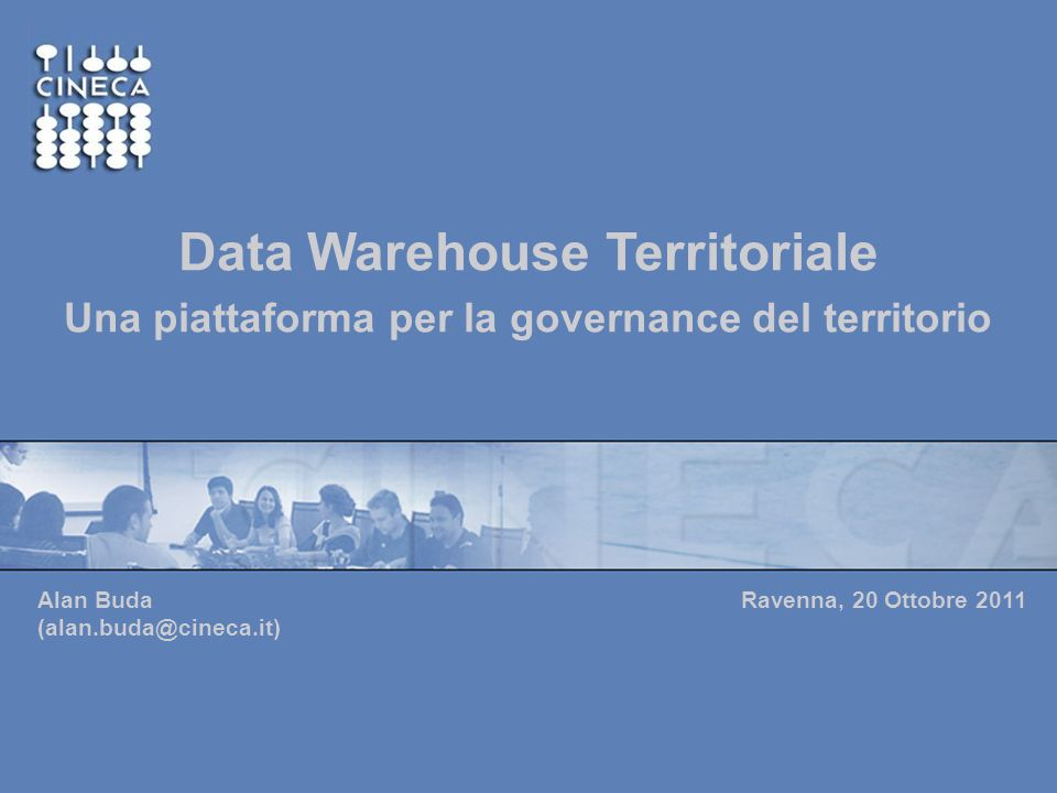 www.cineca.it 128/04/2014Cineca Data Warehouse Territoriale Una piattaforma per la governance del territorio Ravenna, 20 Ottobre 2011 Alan Buda (alan.