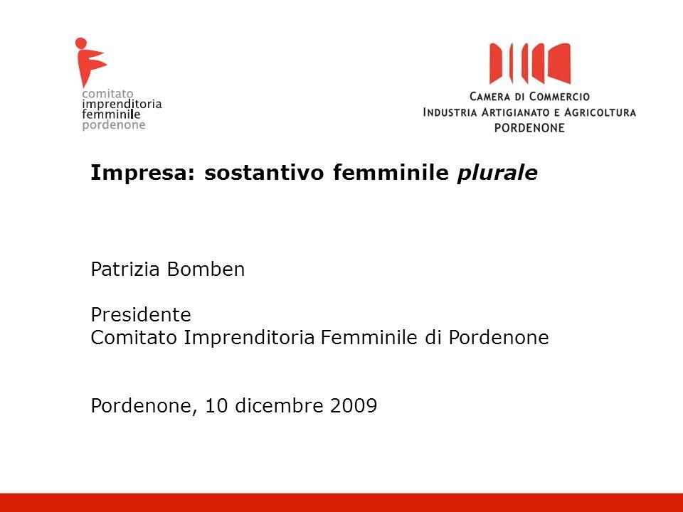 Impresa: sostantivo femminile plurale Patrizia Bomben Presidente Comitato Imprenditoria Femminile di Pordenone Pordenone, 10 dicembre 2009
