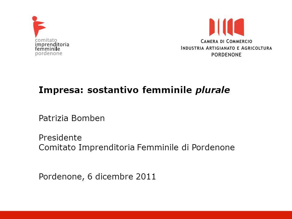 Impresa: sostantivo femminile plurale Patrizia Bomben Presidente Comitato Imprenditoria Femminile di Pordenone Pordenone, 6 dicembre 2011