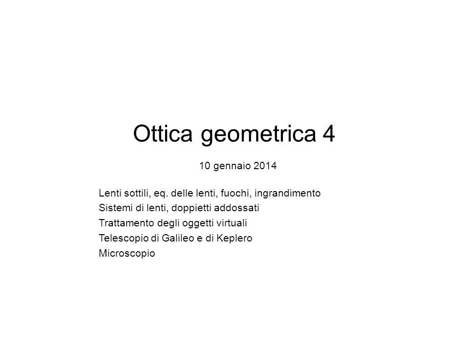 Ottica geometrica 4 10 gennaio 2014 Lenti sottili, eq. delle lenti, fuochi, ingrandimento Sistemi di lenti, doppietti addossati Trattamento degli ogge
