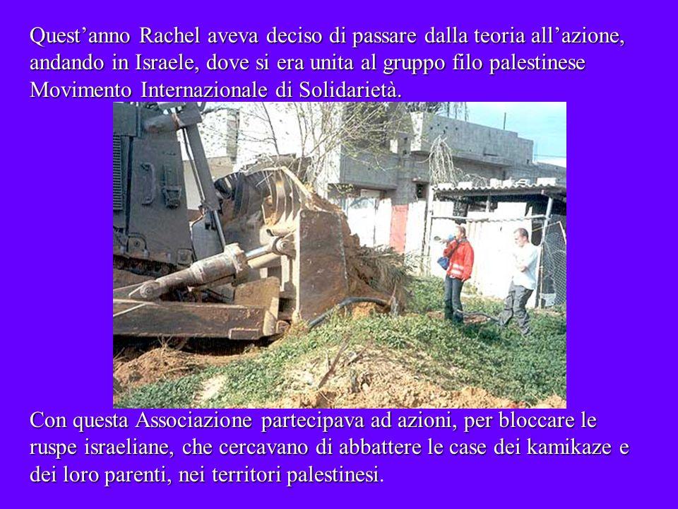 Questanno Rachel aveva deciso di passare dalla teoria allazione, andando in Israele, dove si era unita al gruppo filo palestinese Movimento Internazionale di Solidarietà.