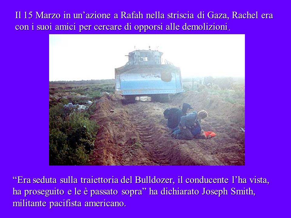 Il 15 Marzo in unazione a Rafah nella striscia di Gaza, Rachel era con i suoi amici per cercare di opporsi alle demolizioni.