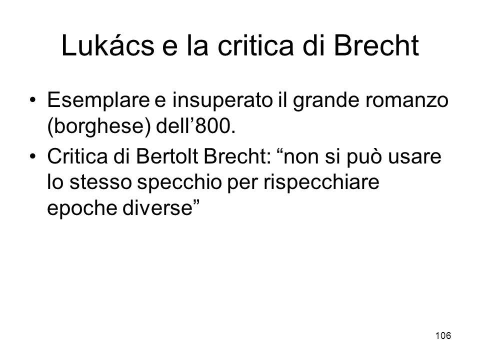 106 Lukács e la critica di Brecht Esemplare e insuperato il grande romanzo (borghese) dell800. Critica di Bertolt Brecht: non si può usare lo stesso s