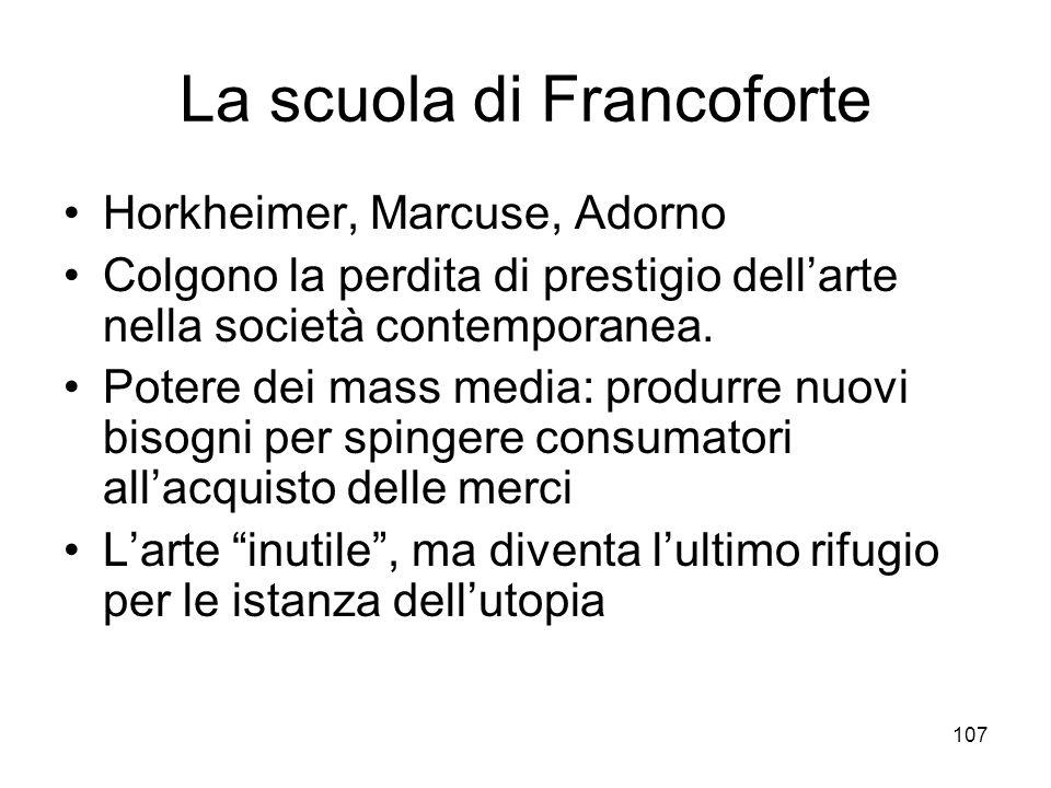 107 La scuola di Francoforte Horkheimer, Marcuse, Adorno Colgono la perdita di prestigio dellarte nella società contemporanea. Potere dei mass media: