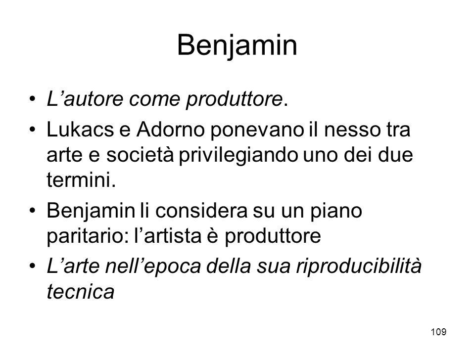 109 Benjamin Lautore come produttore. Lukacs e Adorno ponevano il nesso tra arte e società privilegiando uno dei due termini. Benjamin li considera su