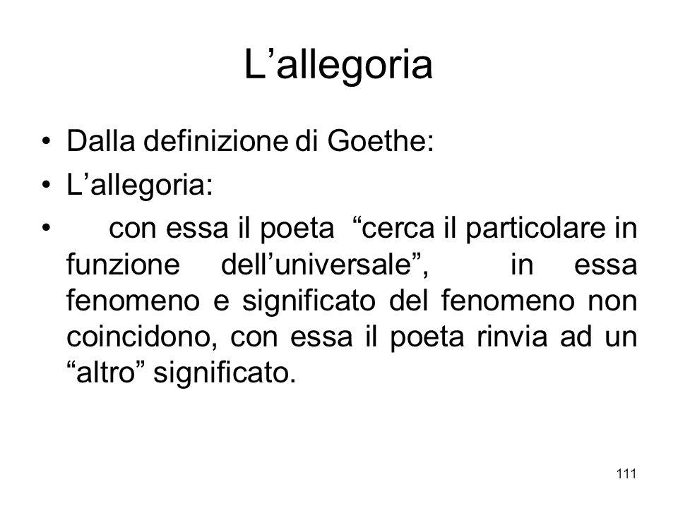 111 Lallegoria Dalla definizione di Goethe: Lallegoria: con essa il poeta cerca il particolare in funzione delluniversale, in essa fenomeno e signific