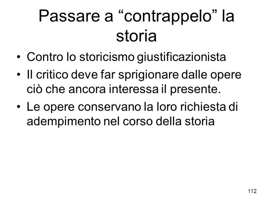 112 Passare a contrappelo la storia Contro lo storicismo giustificazionista Il critico deve far sprigionare dalle opere ciò che ancora interessa il pr