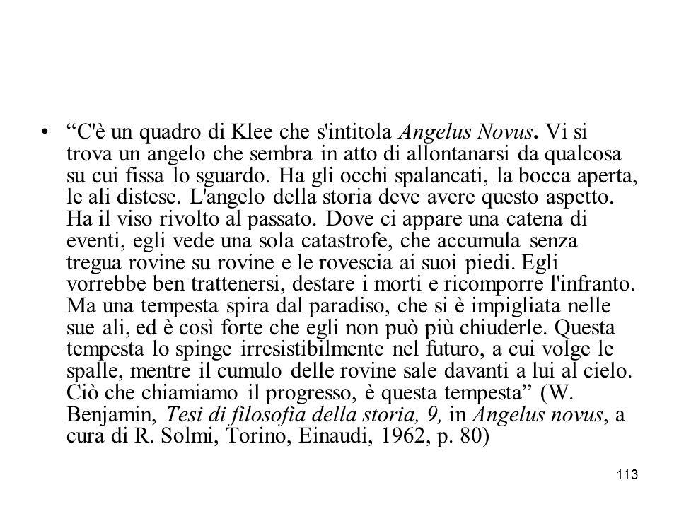 113 C'è un quadro di Klee che s'intitola Angelus Novus. Vi si trova un angelo che sembra in atto di allontanarsi da qualcosa su cui fissa lo sguardo.