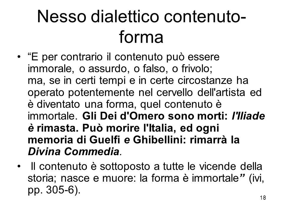 18 Nesso dialettico contenuto- forma E per contrario il contenuto può essere immorale, o assurdo, o falso, o frivolo; ma, se in certi tempi e in certe
