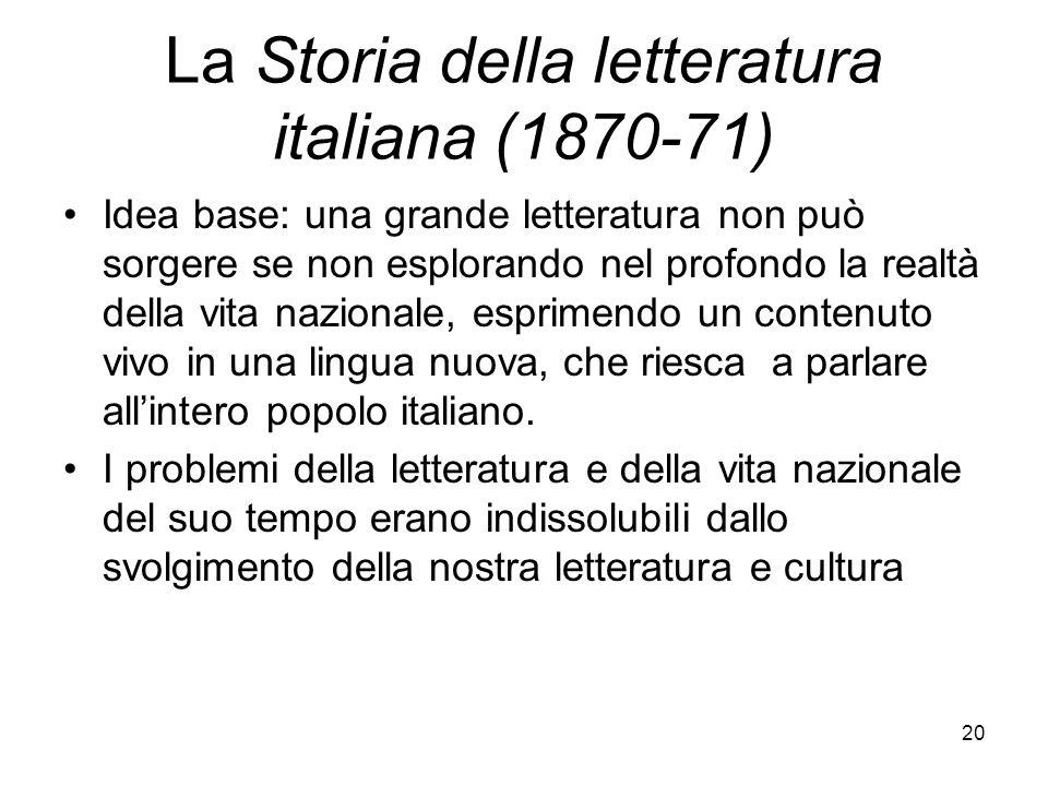20 La Storia della letteratura italiana (1870-71) Idea base: una grande letteratura non può sorgere se non esplorando nel profondo la realtà della vit