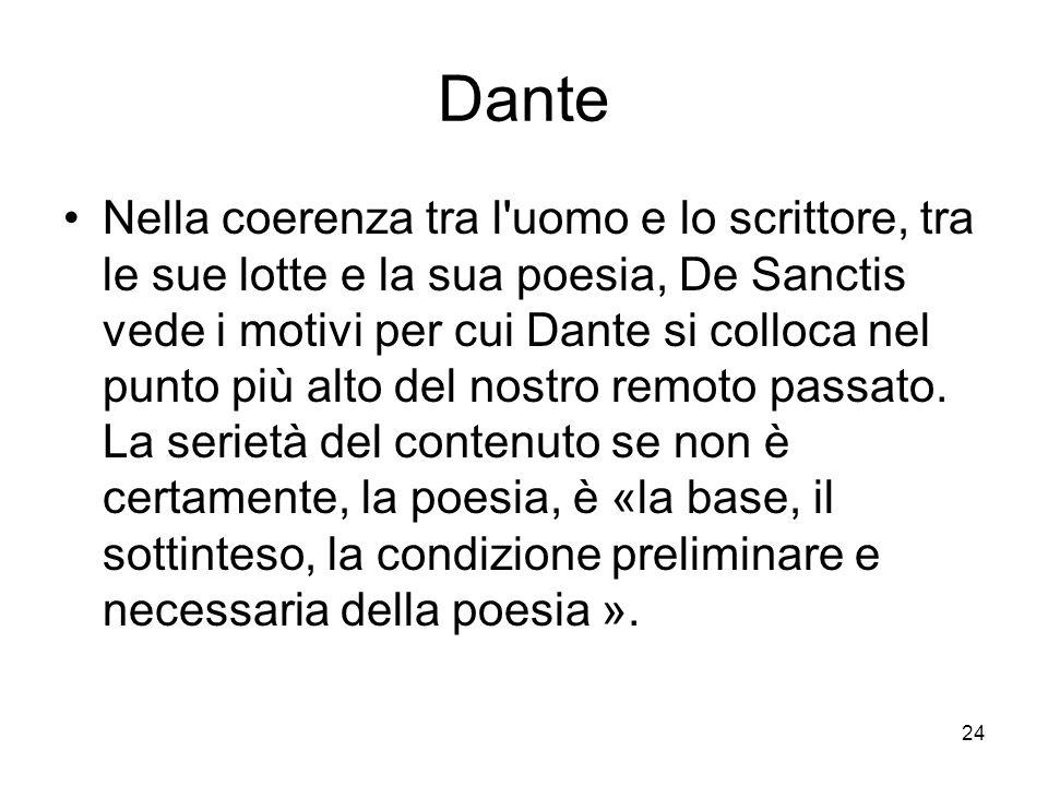 24 Dante Nella coerenza tra l'uomo e lo scrittore, tra le sue lotte e la sua poesia, De Sanctis vede i motivi per cui Dante si colloca nel punto più a