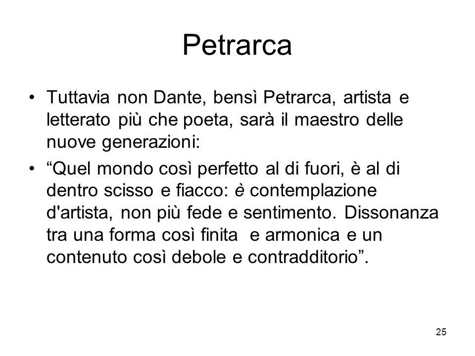 25 Petrarca Tuttavia non Dante, bensì Petrarca, artista e letterato più che poeta, sarà il maestro delle nuove generazioni: Quel mondo così perfetto a